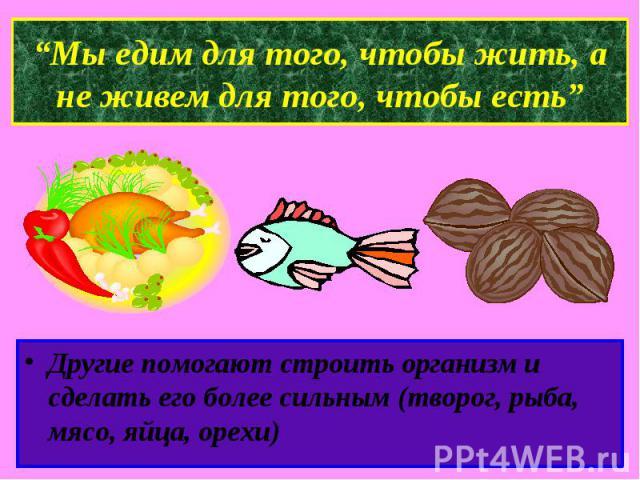 """""""Мы едим для того, чтобы жить, а не живем для того, чтобы есть""""Другие помогают строить организм и сделать его более сильным (творог, рыба, мясо, яйца, орехи)"""