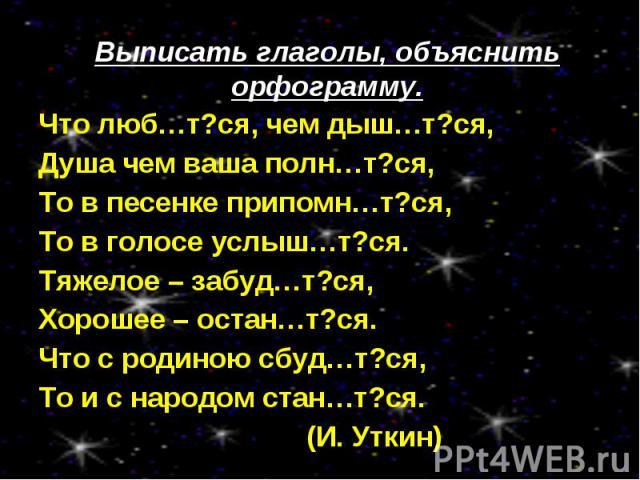 Выписать глаголы, объяснить орфограмму.Что люб…т?ся, чем дыш…т?ся, Душа чем ваша полн…т?ся,То в песенке припомн…т?ся,То в голосе услыш…т?ся.Тяжелое – забуд…т?ся,Хорошее – остан…т?ся.Что с родиною сбуд…т?ся,То и с народом стан…т?ся. (И. Уткин)