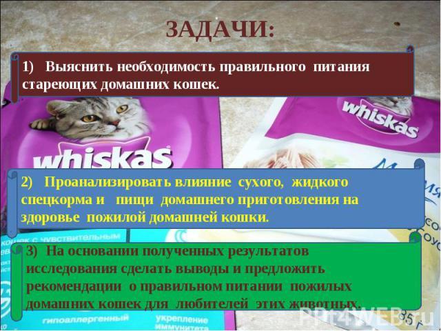 ЗАДАЧИ:1) Выяснить необходимость правильного питания стареющих домашних кошек.2) Проанализировать влияние сухого, жидкого спецкорма и пищи домашнего приготовления на здоровье пожилой домашней кошки.3) На основании полученных результатов исследования…