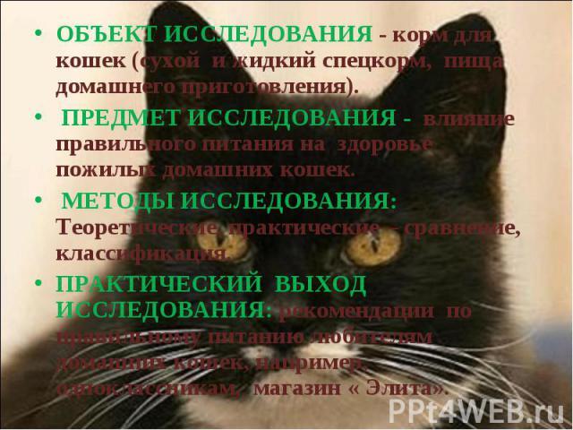 ОБЪЕКТ ИССЛЕДОВАНИЯ - корм для кошек (сухой и жидкий спецкорм, пища домашнего приготовления). ПРЕДМЕТ ИССЛЕДОВАНИЯ - влияние правильного питания на здоровье пожилых домашних кошек. МЕТОДЫ ИССЛЕДОВАНИЯ: Теоретические, практические – сравнение, класси…