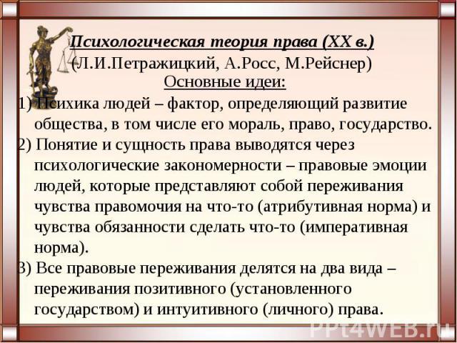 Психологическая теория права (XX в.)(Л.И.Петражицкий, А.Росс, М.Рейснер)Основные идеи:1) Психика людей – фактор, определяющий развитие общества, в том числе его мораль, право, государство.2) Понятие и сущность права выводятся через психологические з…