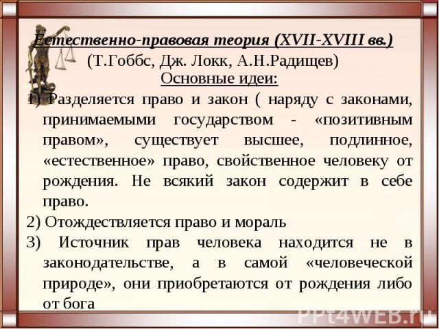 Естественно-правовая теория (XVII-XVIII вв.)(Т.Гоббс, Дж. Локк, А.Н.Радищев)Основные идеи:1) Разделяется право и закон ( наряду с законами, принимаемыми государством - «позитивным правом», существует высшее, подлинное, «естественное» право, свойстве…