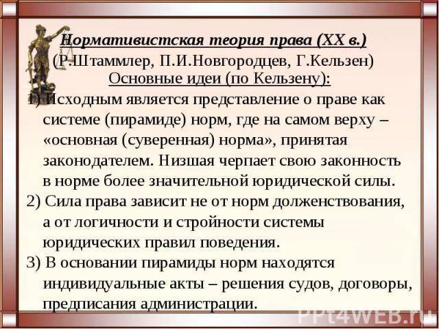 Нормативистская теория права (XX в.)(Р.Штаммлер, П.И.Новгородцев, Г.Кельзен)Основные идеи (по Кельзену):1) Исходным является представление о праве как системе (пирамиде) норм, где на самом верху – «основная (суверенная) норма», принятая законодателе…
