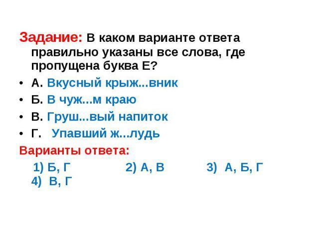 Задание: В каком варианте ответа правильно указаны все слова, где пропущена буква Е?А. Вкусный крыж...вникБ. В чуж...м краюВ. Груш...вый напитокГ. Упавший ж...лудьВарианты ответа: 1) Б, Г 2) А, В 3) А, Б, Г 4) В, Г