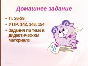 Домашнее заданиеП. 26-29УПР. 142, 148, 154Задания по теме в дидактическом матери