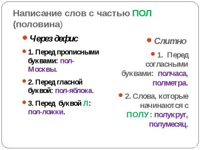 Написание слов с частью ПОЛ (половина)Через дефис1. Перед прописными буквами: пол-Москвы.2. Перед гласной буквой: пол-яблока.3. Перед буквой Л: пол-ложки.Слитно 1. Перед согласными буквами: полчаса, полметра.2. Слова, которые начинаются с ПОЛУ: полу…