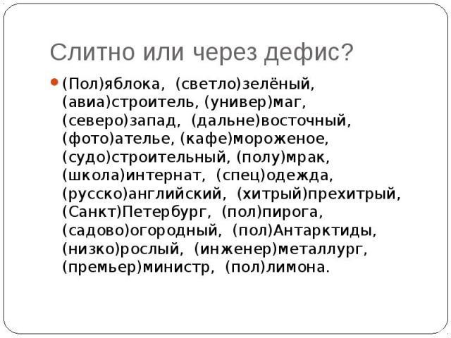 Слитно или через дефис?(Пол)яблока, (светло)зелёный, (авиа)строитель, (универ)маг, (северо)запад, (дальне)восточный, (фото)ателье, (кафе)мороженое, (судо)строительный, (полу)мрак, (школа)интернат, (спец)одежда, (русско)английский, (хитрый)прехитрый,…