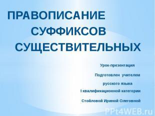 Правописание суффиксов существительных Урок-презентация Подготовлен учителем рус