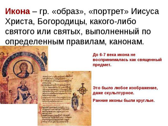 Икона – гр. «образ», «портрет» Иисуса Христа, Богородицы, какого-либо святого или святых, выполненный по определенным правилам, канонам. До 6-7 века икона не воспринималась как священный предмет.Это было любое изображение, даже скульптурное. Ранние …