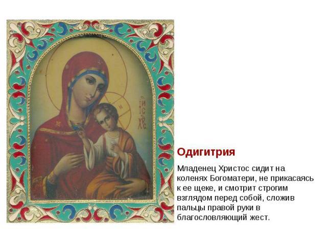 ОдигитрияМладенец Христос сидит на коленях Богоматери, не прикасаясь к ее щеке, и смотрит строгим взглядом перед собой, сложив пальцы правой руки в благословляющий жест.