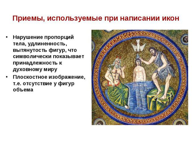 Приемы, используемые при написании иконНарушение пропорций тела, удлиненность, вытянутость фигур, что символически показывает принадлежность к духовному мируПлоскостное изображение, т.е. отсутствие у фигур объема