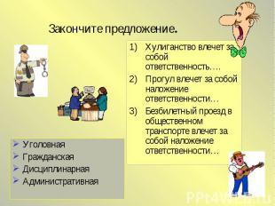 Закончите предложение.УголовнаяГражданскаяДисциплинарнаяАдминистративнаяХулиганс