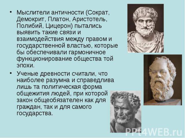 Мыслители античности (Сократ, Демокрит, Платон, Аристотель, Полибий, Цицерон) пытались выявить такие связи и взаимодействия между правом и государственной властью, которые бы обеспечивали гармоничное функционирование общества той эпохи. Ученые древн…