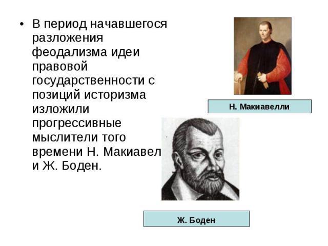В период начавшегося разложения феодализма идеи правовой государственности с позиций историзма изложили прогрессивные мыслители того времени Н. Макиавелли и Ж. Боден.