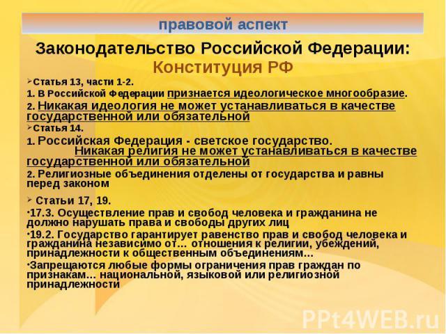 правовой аспектЗаконодательство Российской Федерации:Конституция РФСтатья 13, части 1-2.1. В Российской Федерации признается идеологическое многообразие.2. Никакая идеология не может устанавливаться в качестве государственной или обязательнойСтатья …
