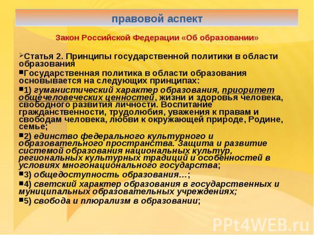 правовой аспектЗакон Российской Федерации «Об образовании»Статья 2. Принципы государственной политики в области образования Государственная политика в области образования основывается на следующих принципах: 1) гуманистический характер образования, …