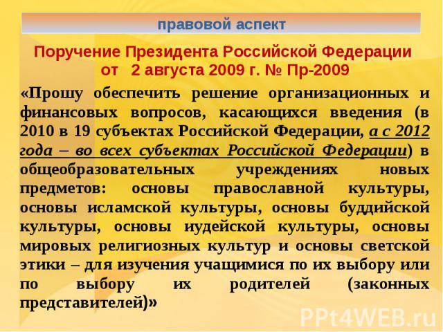 правовой аспектПоручение Президента Российской Федерации от 2 августа 2009 г. № Пр-2009«Прошу обеспечить решение организационных и финансовых вопросов, касающихся введения (в 2010 в 19 субъектах Российской Федерации, а с 2012 года – во всех субъекта…