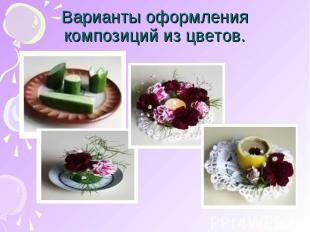 Варианты оформления композиций из цветов.