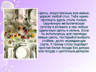 Цветы, искусственные или живые, украсят любой стол. Тебе нужно протянуть вдоль с