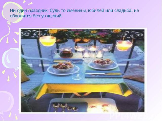 Ни один праздник, будь то именины, юбилей или свадьба, не обходится без угощений.
