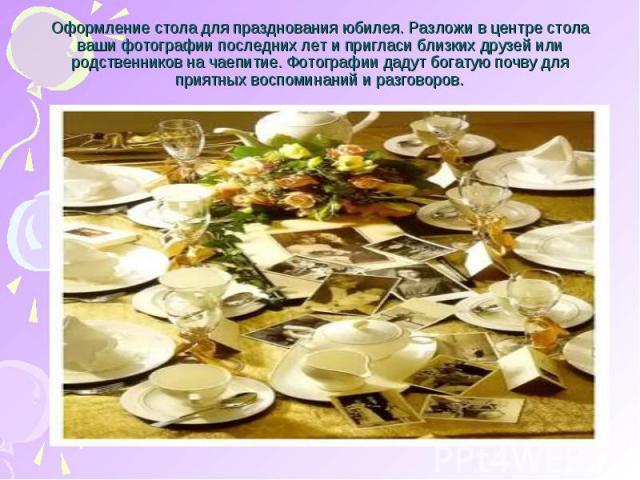 Оформление стола для празднования юбилея. Разложи в центре стола ваши фотографии последних лет и пригласи близких друзей или родственников на чаепитие. Фотографии дадут богатую почву для приятных воспоминаний и разговоров.