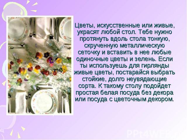 Цветы, искусственные или живые, украсят любой стол. Тебе нужно протянуть вдоль стола тонкую, скрученную металлическую сеточку и вставить в нее любые одиночные цветы и зелень. Если ты используешь для гирлянды живые цветы, постарайся выбрать стойкие, …