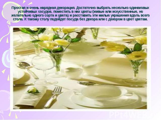 Простая и очень нарядная декорация. Достаточно выбрать несколько одинаковых устойчивых сосудов, поместить в них цветы (живые или искусственные, но желательно одного сорта и цвета) и расставить эти милые украшения вдоль всего стола. К такому столу по…
