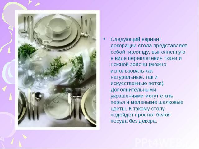 Следующий вариант декорации стола представляет собой гирлянду, выполненную в виде переплетения ткани и нежной зелени (можно использовать как натуральные, так и искусственные ветки). Дополнительными украшениями могут стать перья и маленькие шелковые …