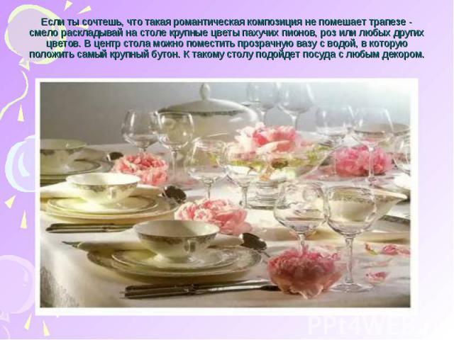 Если ты сочтешь, что такая романтическая композиция не помешает трапезе - смело раскладывай на столе крупные цветы пахучих пионов, роз или любых других цветов. В центр стола можно поместить прозрачную вазу с водой, в которую положить самый крупный б…