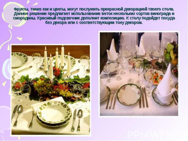 Фрукты, также как и цветы, могут послужить прекрасной декорацией твоего стола. Данное решение предлагает использование веток нескольких сортов винограда и смородины. Красивый подсвечник дополнит композицию. К столу подойдет посуда без декора или с с…