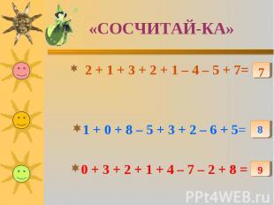 «СОСЧИТАЙ-КА» 2 + 1 + 3 + 2 + 1 – 4 – 5 + 7=1 + 0 + 8 – 5 + 3 + 2 – 6 + 5=0 + 3