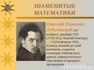 ЗНАМЕНИТЫЕ МАТЕМАТИКИНиколай Иванович Лобачевский (20 ноября (1 декабря) 1792 (1