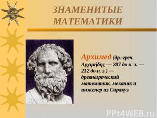 ЗНАМЕНИТЫЕ МАТЕМАТИКИАрхимед (др.-греч. Αρχιμήδης — 287 до н. э. — 212 до н. э.)