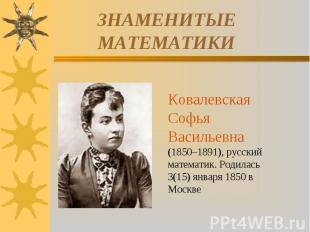 ЗНАМЕНИТЫЕ МАТЕМАТИКИКовалевская Софья Васильевна (1850–1891), русский математик