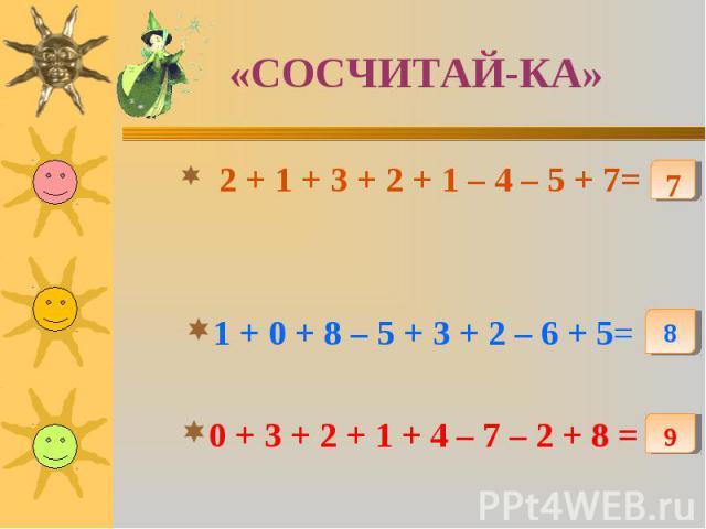 «СОСЧИТАЙ-КА» 2 + 1 + 3 + 2 + 1 – 4 – 5 + 7=1 + 0 + 8 – 5 + 3 + 2 – 6 + 5=0 + 3 + 2 + 1 + 4 – 7 – 2 + 8 =