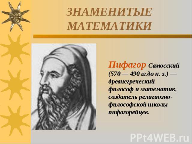 ЗНАМЕНИТЫЕ МАТЕМАТИКИПифагор Самосский (570 — 490 гг.до н. э.) — древнегреческий философ и математик, создатель религиозно-философской школы пифагорейцев.