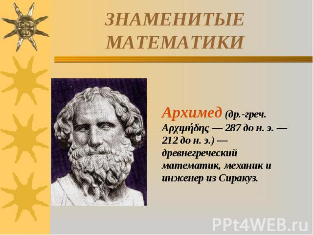 ЗНАМЕНИТЫЕ МАТЕМАТИКИАрхимед (др.-греч. Αρχιμήδης — 287 до н. э. — 212 до н. э.) — древнегреческий математик, механик и инженер из Сиракуз.
