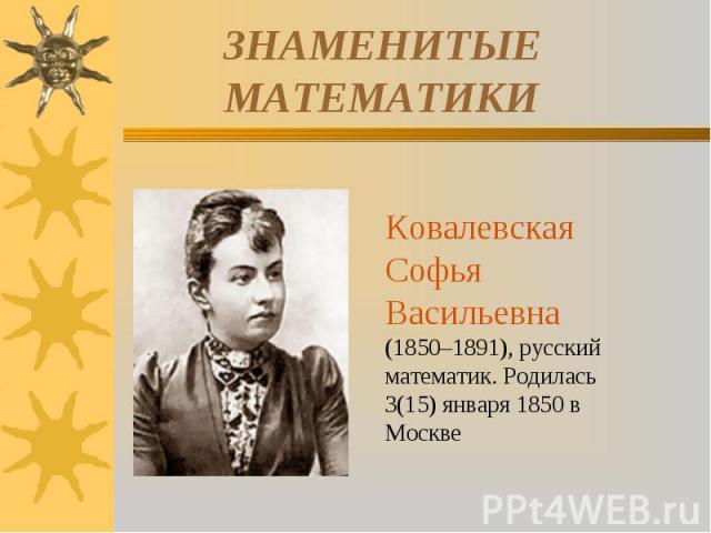 ЗНАМЕНИТЫЕ МАТЕМАТИКИКовалевская Софья Васильевна (1850–1891), русский математик. Родилась 3(15) января 1850 в Москве
