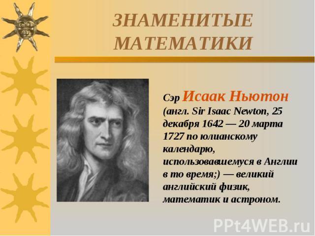 ЗНАМЕНИТЫЕ МАТЕМАТИКИСэр Исаак Ньютон (англ. Sir Isaac Newton, 25 декабря 1642 — 20 марта 1727 по юлианскому календарю, использовавшемуся в Англии в то время;) — великий английский физик, математик и астроном.