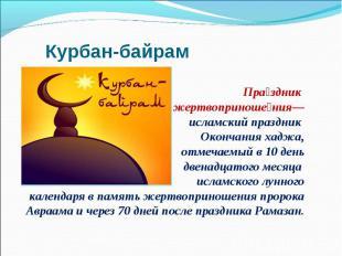 Праздник жертвоприношения— исламский праздник Окончания хаджа, отмечаемый в 10 д