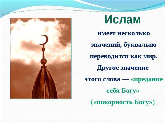 Ислам имеет несколько значений, буквально переводится как мир.Другое значение этого слова — «предание себя Богу» («покорность Богу»)