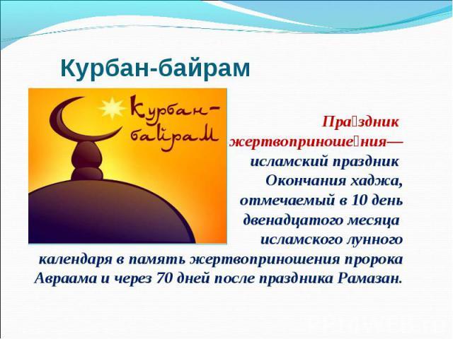 Праздник жертвоприношения— исламский праздник Окончания хаджа, отмечаемый в 10 день двенадцатого месяца исламского лунногокалендаря в память жертвоприношения пророка Авраама и через 70 дней после праздника Рамазан.