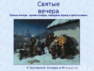 Святые вечераСвятые вечера - время колядок, народных игрищ и христославья.К.Трут