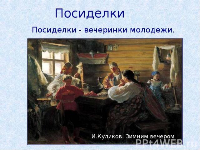 ПосиделкиПосиделки - вечеринки молодежи. И.Куликов. Зимним вечером