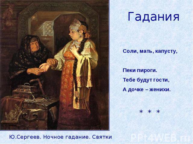 ГаданияСоли, мать, капусту, Пеки пироги.Тебе будут гости,А дочке – женихи.Ю.Сергеев. Ночное гадание. Святки