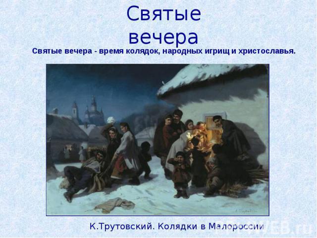 Святые вечераСвятые вечера - время колядок, народных игрищ и христославья.К.Трутовский. Колядки в Малороссии