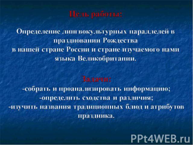 Цель работы: Определение лингвокультурных параллелей в праздновании Рождества в нашей стране России и стране изучаемого нами языка Великобритании.Задачи:-собрать и проанализировать информацию;-определить сходства и различия; -изучить названия традиц…