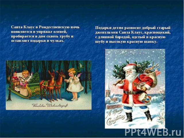 Санта Клаус в Рождественскую ночь появляется в упряжке оленей, пробирается в дом сквозь трубу и оставляет подарки в чулках.Подарки детям разносит добрый старый джентльмен Санта Клаус, краснощекий, с длинной бородой, одетый в красную шубу и высокую к…