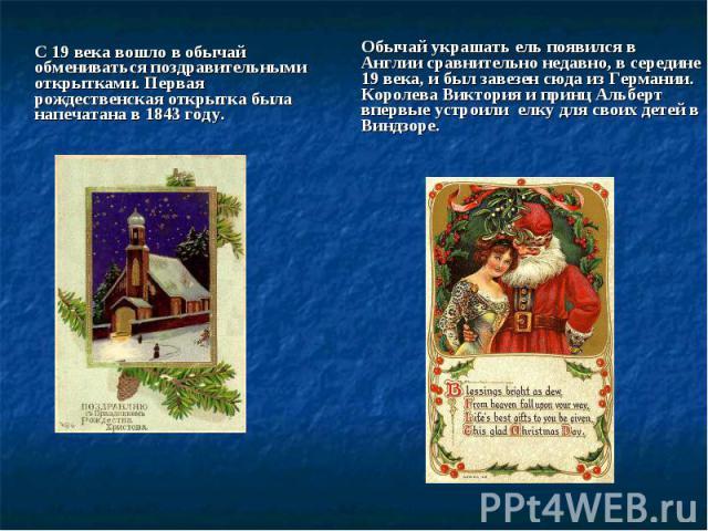С 19 века вошло в обычай обмениваться поздравительными открытками. Первая рождественская открытка была напечатана в 1843 году.Обычай украшать ель появился в Англии сравнительно недавно, в середине 19 века, и был завезен сюда из Германии. Королева Ви…