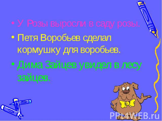 У Розы выросли в саду розы.Петя Воробьев сделал кормушку для воробьев.Дима Зайцев увидел в лесу зайцев.